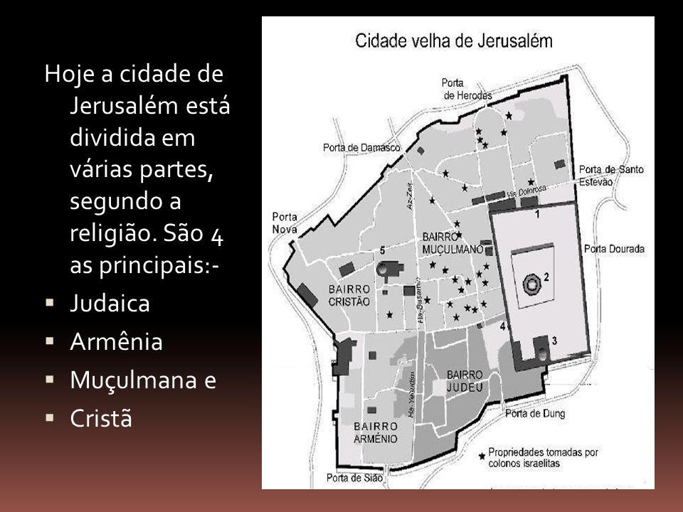 Hoje a cidade de Jerusalém está dividida em várias partes, segundo a religião. São 4 as principais:- Judaica Armênia Muçulmana e Cristã