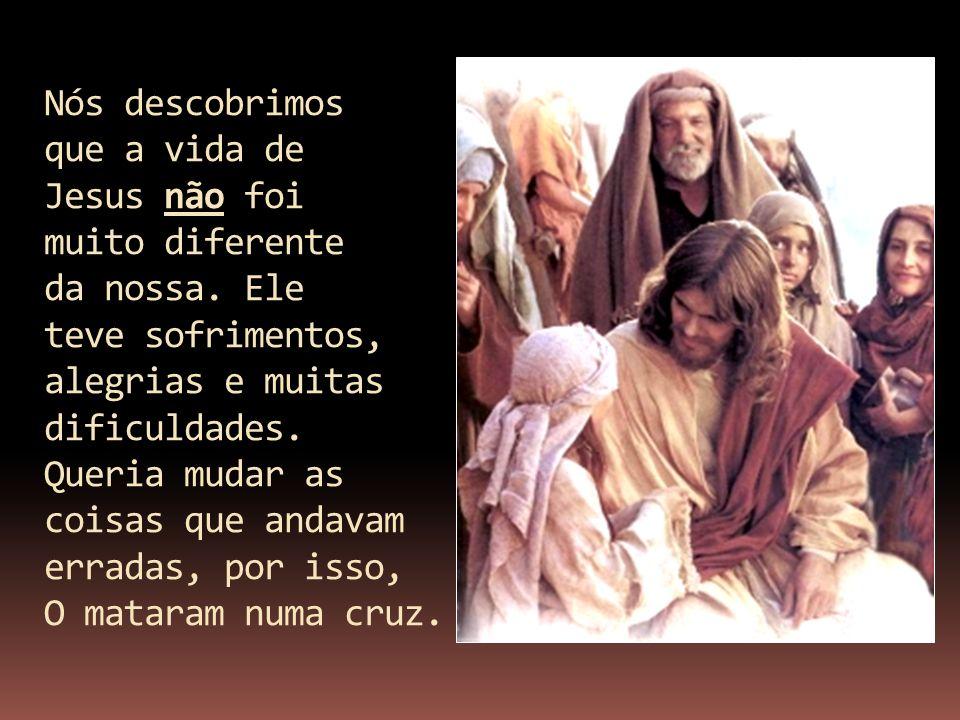Nós descobrimos que a vida de Jesus não foi muito diferente da nossa. Ele teve sofrimentos, alegrias e muitas dificuldades. Queria mudar as coisas que