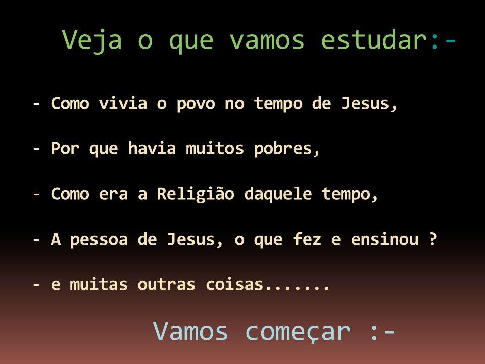 Veja o que vamos estudar:- - Como vivia o povo no tempo de Jesus, - Por que havia muitos pobres, - Como era a Religião daquele tempo, - A pessoa de Je