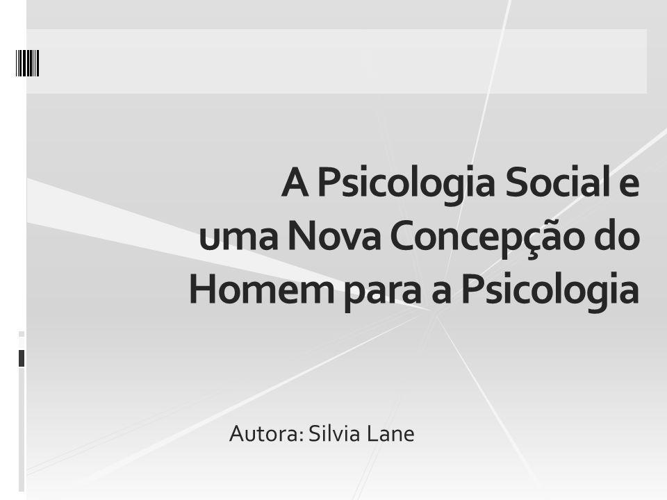 A Psicologia Social e uma Nova Concepção do Homem para a Psicologia Autora: Silvia Lane