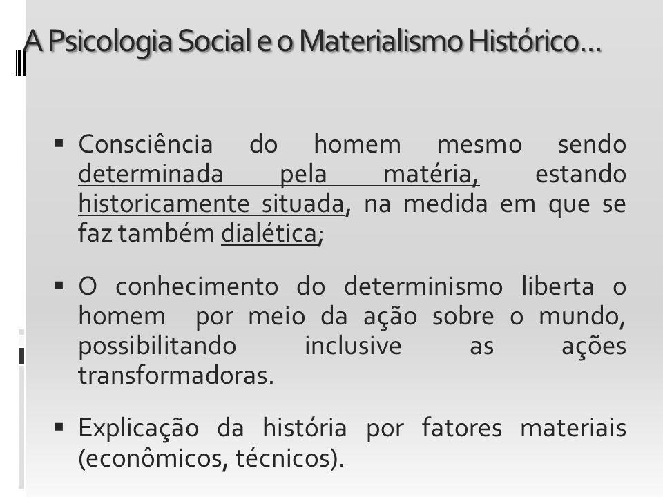 A Psicologia Social e o Materialismo Histórico... Consciência do homem mesmo sendo determinada pela matéria, estando historicamente situada, na medida