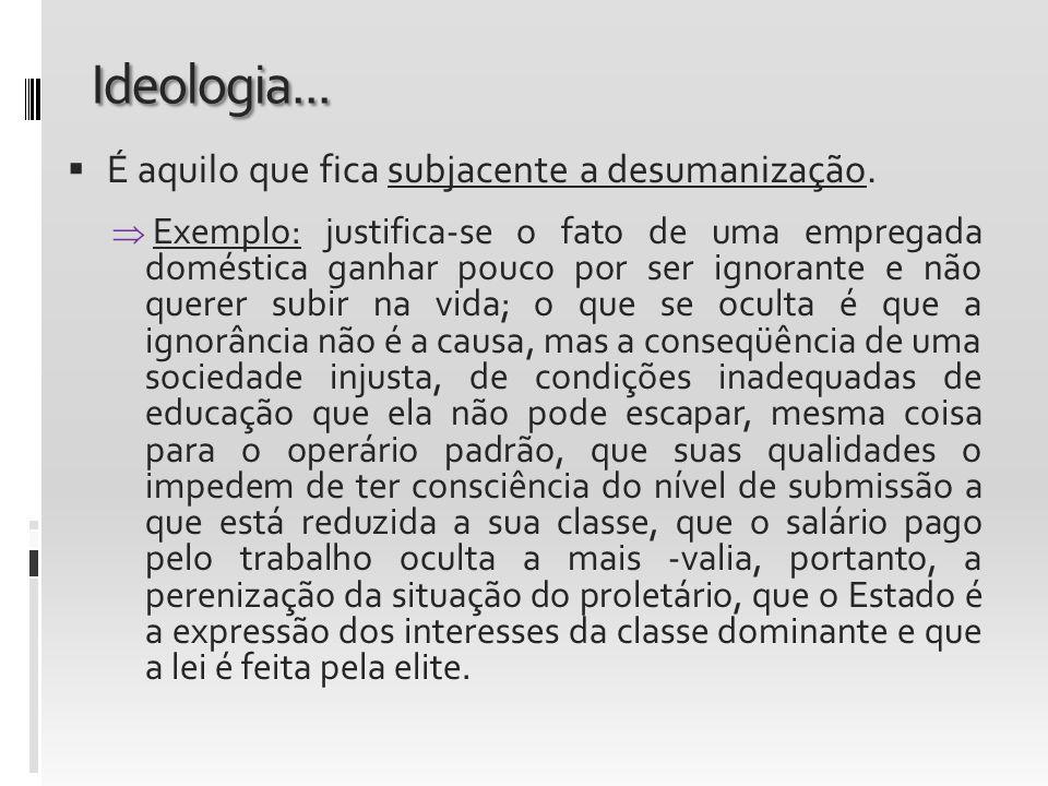 Ideologia... É aquilo que fica subjacente a desumanização. Exemplo: justifica-se o fato de uma empregada doméstica ganhar pouco por ser ignorante e nã
