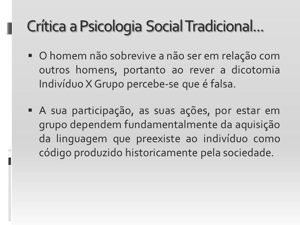 Crítica a Psicologia Social Tradicional... O homem não sobrevive a não ser em relação com outros homens, portanto ao rever a dicotomia Indivíduo X Gru