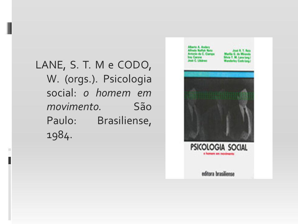 LANE, S. T. M e CODO, W. (orgs.). Psicologia social: o homem em movimento. São Paulo: Brasiliense, 1984.