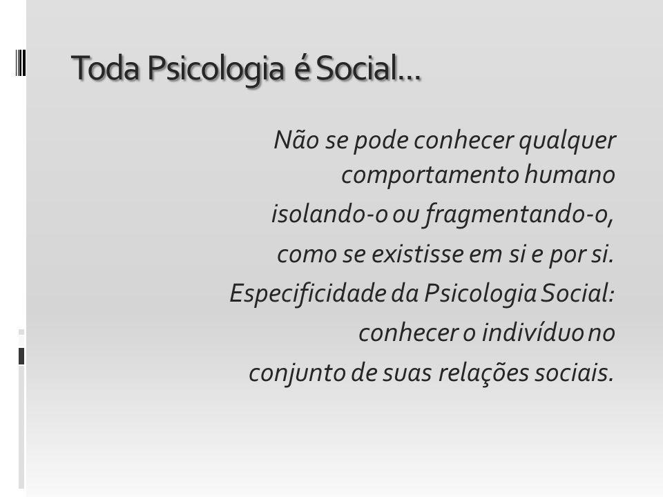 Toda Psicologia é Social... Não se pode conhecer qualquer comportamento humano isolando-o ou fragmentando-o, como se existisse em si e por si. Especif