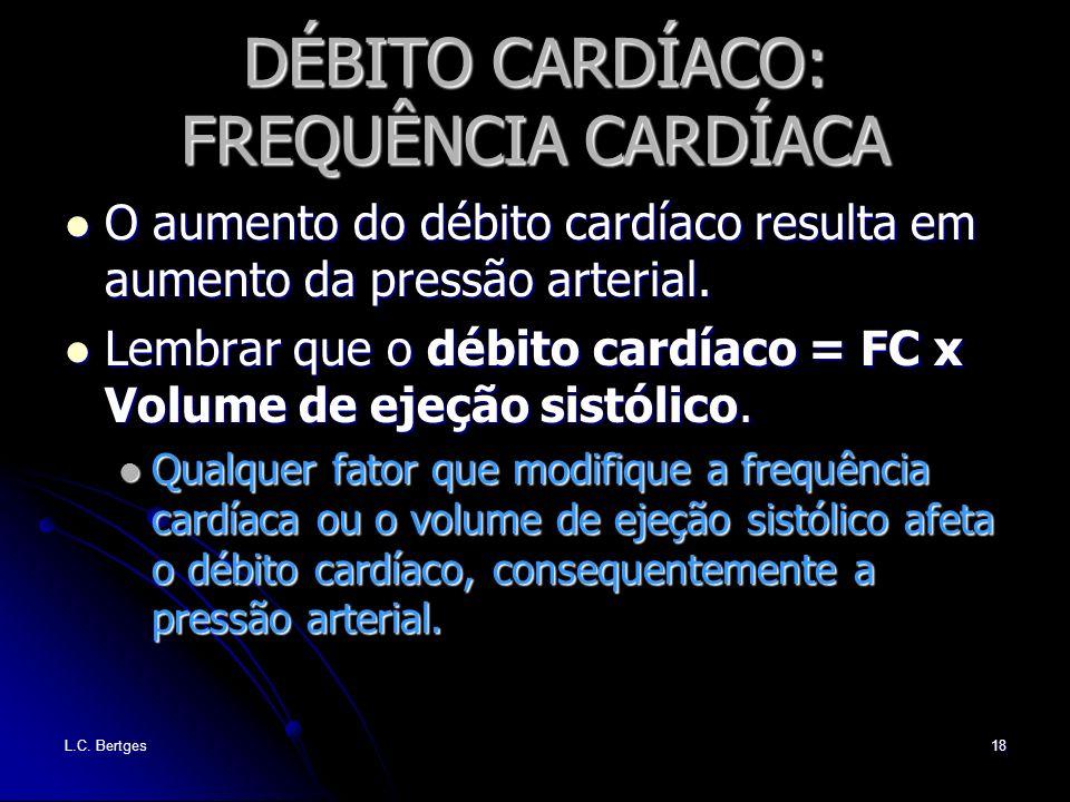 L.C. Bertges18 DÉBITO CARDÍACO: FREQUÊNCIA CARDÍACA O aumento do débito cardíaco resulta em aumento da pressão arterial. O aumento do débito cardíaco