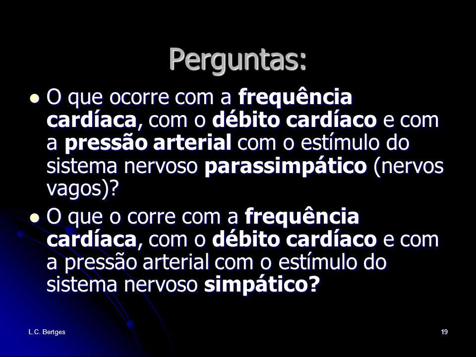L.C. Bertges19 Perguntas: O que ocorre com a frequência cardíaca, com o débito cardíaco e com a pressão arterial com o estímulo do sistema nervoso par