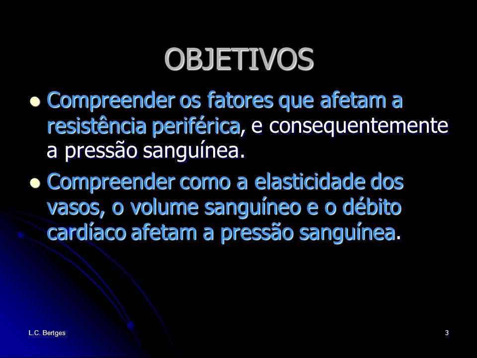 L.C. Bertges3 OBJETIVOS Compreender os fatores que afetam a resistência periférica, e consequentemente a pressão sanguínea. Compreender os fatores que