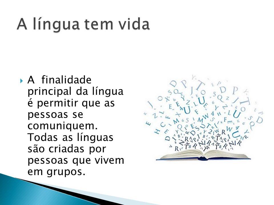 A finalidade principal da língua é permitir que as pessoas se comuniquem. Todas as línguas são criadas por pessoas que vivem em grupos.