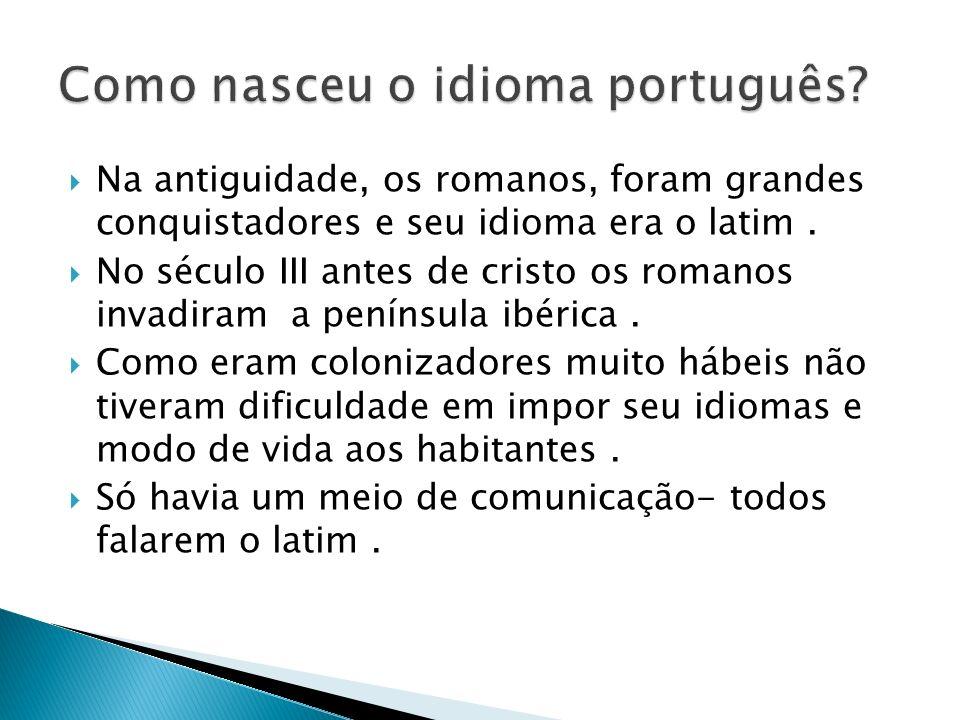 Na antiguidade, os romanos, foram grandes conquistadores e seu idioma era o latim. No século III antes de cristo os romanos invadiram a península ibér