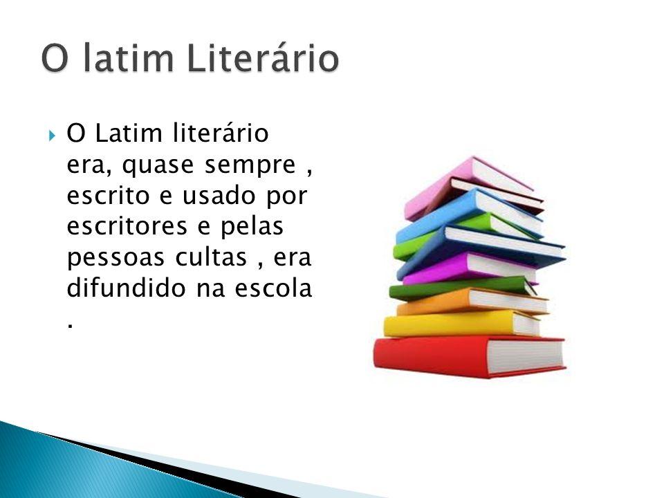 O Latim literário era, quase sempre, escrito e usado por escritores e pelas pessoas cultas, era difundido na escola.