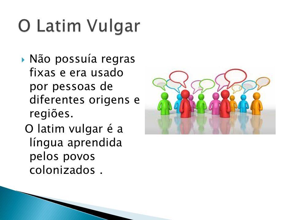 Não possuía regras fixas e era usado por pessoas de diferentes origens e regiões. O latim vulgar é a língua aprendida pelos povos colonizados.