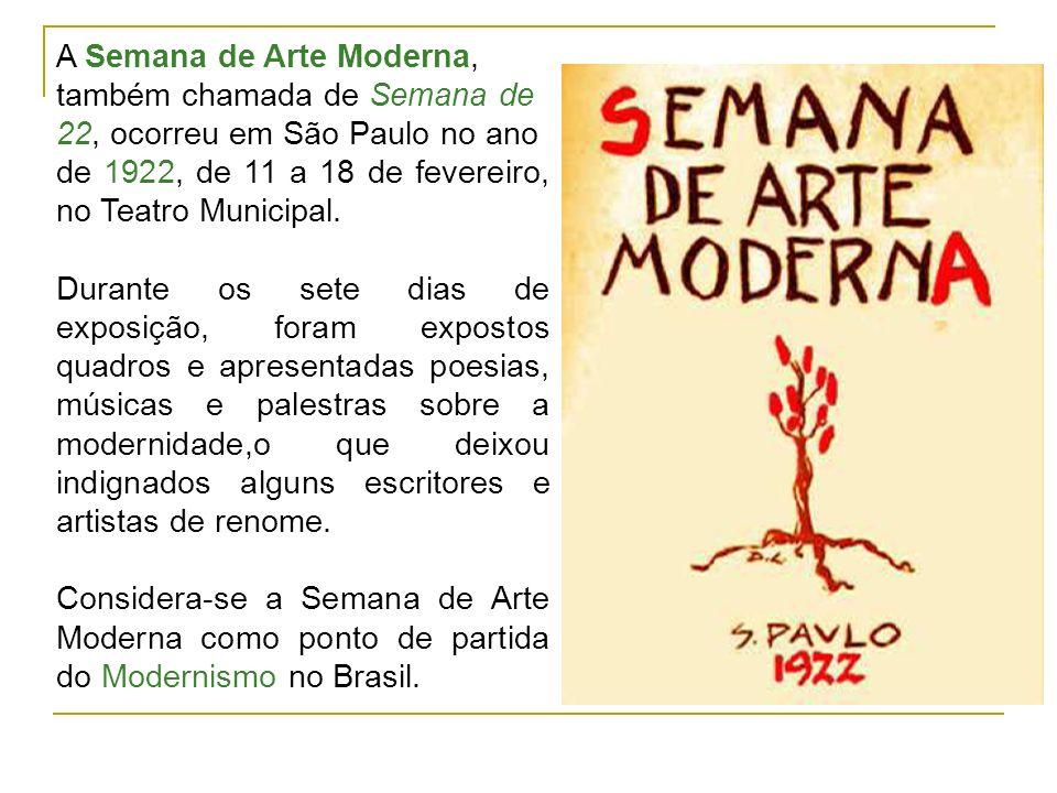 A Semana de Arte Moderna, também chamada de Semana de 22, ocorreu em São Paulo no ano de 1922, de 11 a 18 de fevereiro, no Teatro Municipal. Durante o