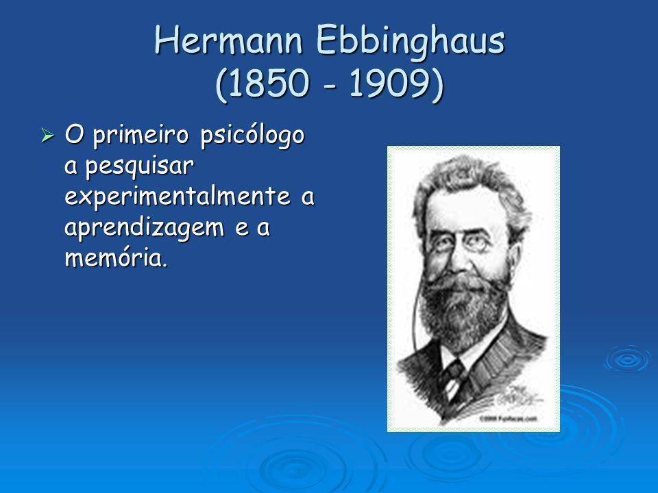 Hermann Ebbinghaus (1850 - 1909) O primeiro psicólogo a pesquisar experimentalmente a aprendizagem e a memória. O primeiro psicólogo a pesquisar exper