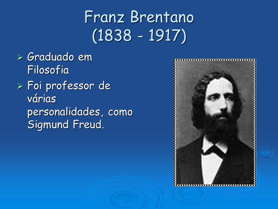 Franz Brentano (1838 - 1917) Graduado em Filosofia Graduado em Filosofia Foi professor de várias personalidades, como Sigmund Freud. Foi professor de