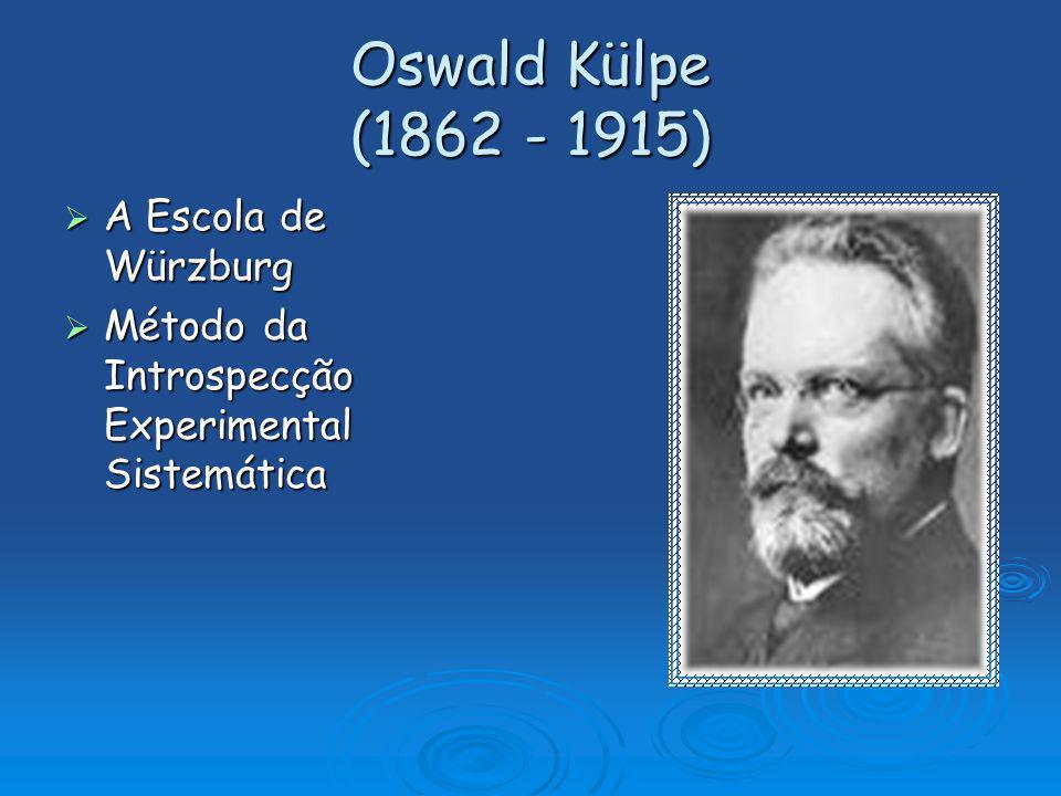 Oswald Külpe (1862 - 1915) A Escola de Würzburg A Escola de Würzburg Método da Introspecção Experimental Sistemática Método da Introspecção Experiment