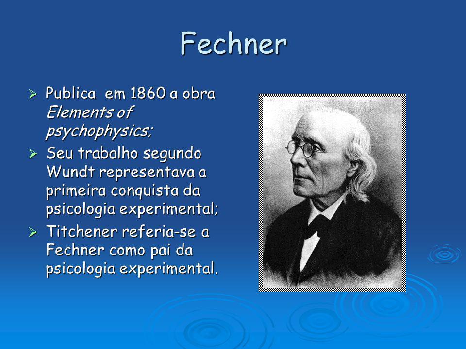 Fechner Publica em 1860 a obra Elements of psychophysics; Publica em 1860 a obra Elements of psychophysics; Seu trabalho segundo Wundt representava a