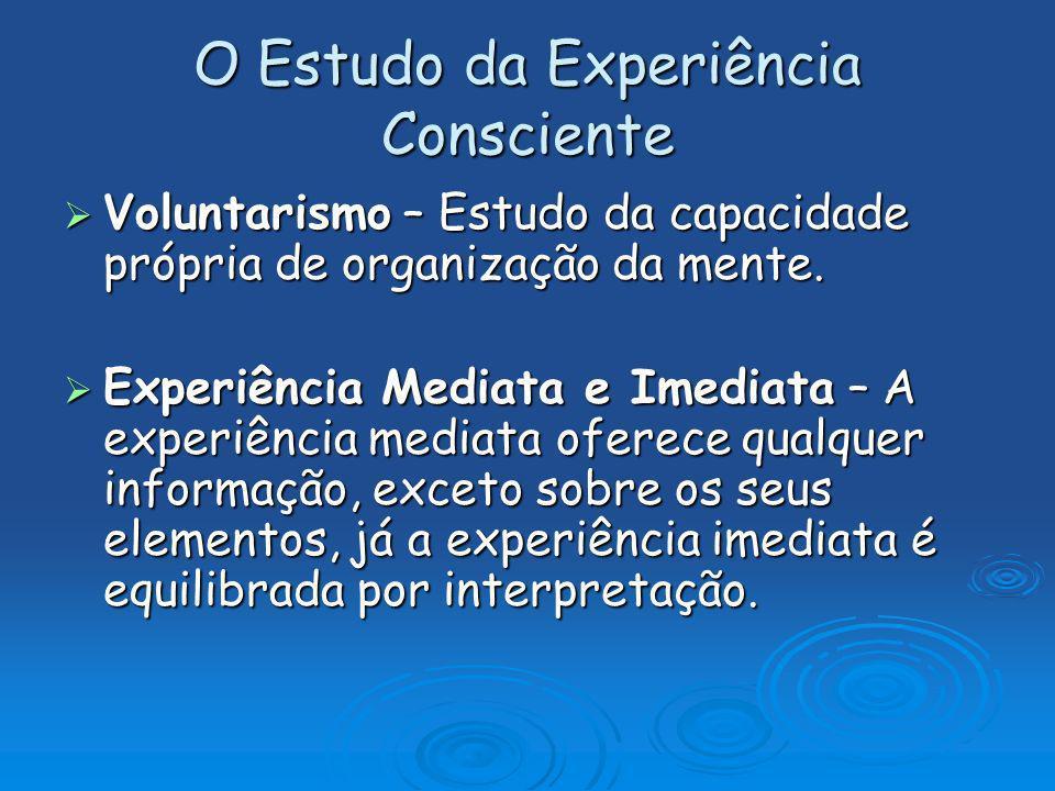 O Estudo da Experiência Consciente Voluntarismo – Estudo da capacidade própria de organização da mente. Voluntarismo – Estudo da capacidade própria de