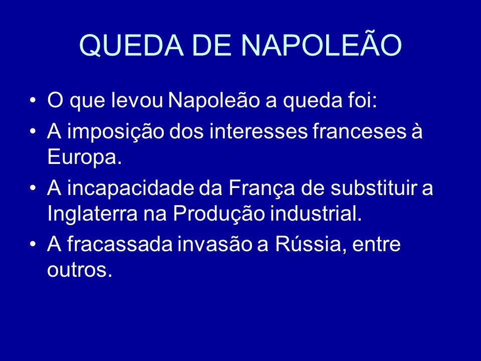 QUEDA DE NAPOLEÃO O que levou Napoleão a queda foi: A imposição dos interesses franceses à Europa. A incapacidade da França de substituir a Inglaterra