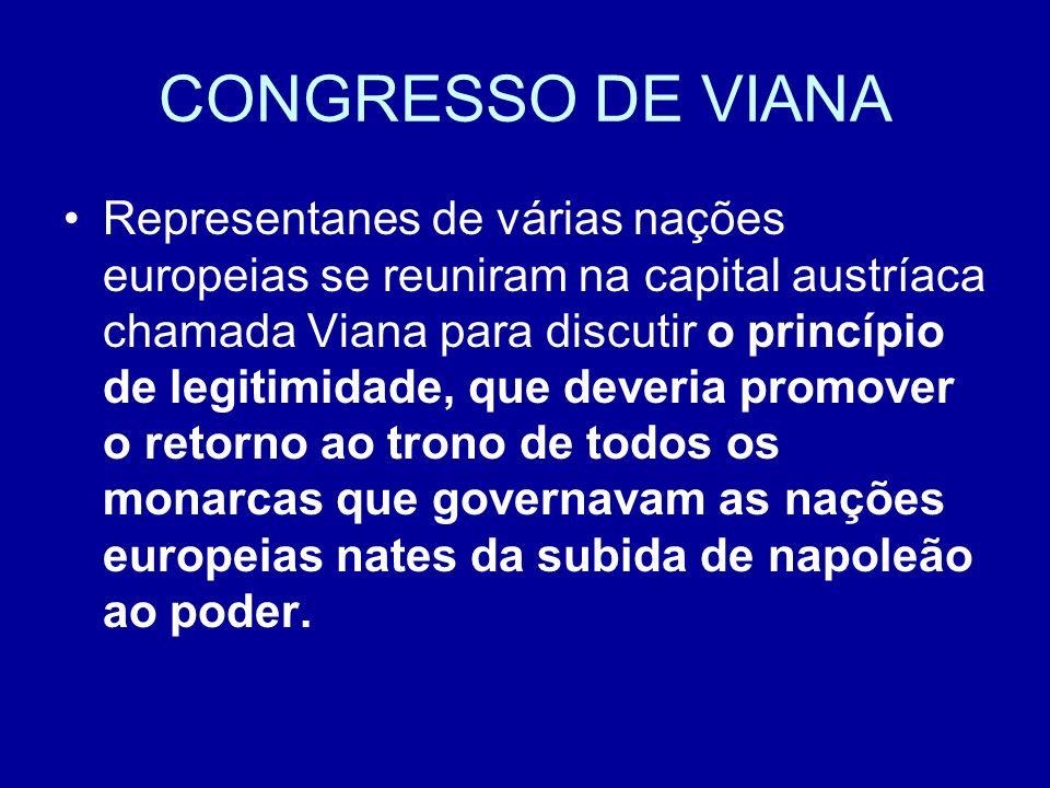 CONGRESSO DE VIANA Representanes de várias nações europeias se reuniram na capital austríaca chamada Viana para discutir o princípio de legitimidade,