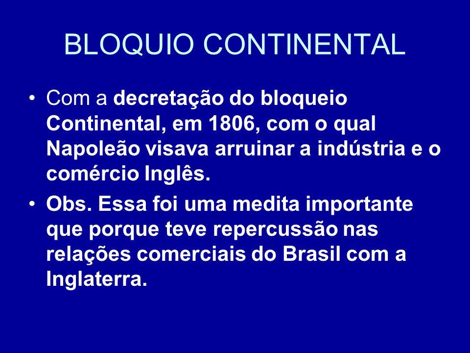 BLOQUIO CONTINENTAL Com a decretação do bloqueio Continental, em 1806, com o qual Napoleão visava arruinar a indústria e o comércio Inglês. Obs. Essa