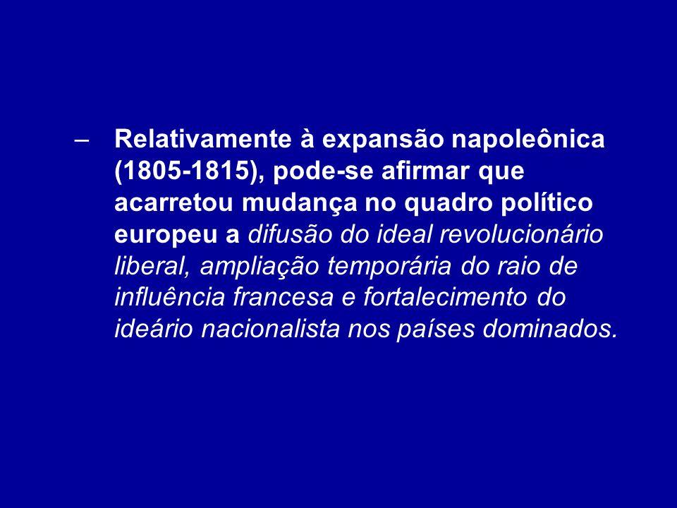 –Relativamente à expansão napoleônica (1805-1815), pode-se afirmar que acarretou mudança no quadro político europeu a difusão do ideal revolucionário
