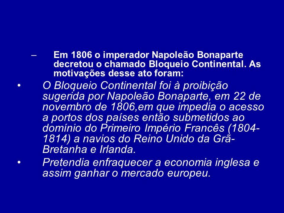 –Em 1806 o imperador Napoleão Bonaparte decretou o chamado Bloqueio Continental. As motivações desse ato foram: O Bloqueio Continental foi à proibição