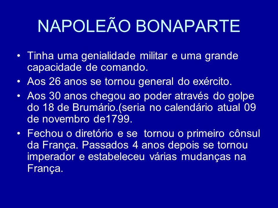 NAPOLEÃO BONAPARTE Tinha uma genialidade militar e uma grande capacidade de comando. Aos 26 anos se tornou general do exército. Aos 30 anos chegou ao