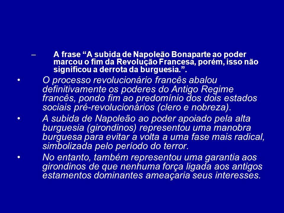 –A frase A subida de Napoleão Bonaparte ao poder marcou o fim da Revolução Francesa, porém, isso não significou a derrota da burguesia.. O processo re