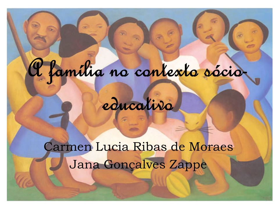 A família no contexto sócio- educativo Carmen Lucia Ribas de Moraes Jana Gonçalves Zappe