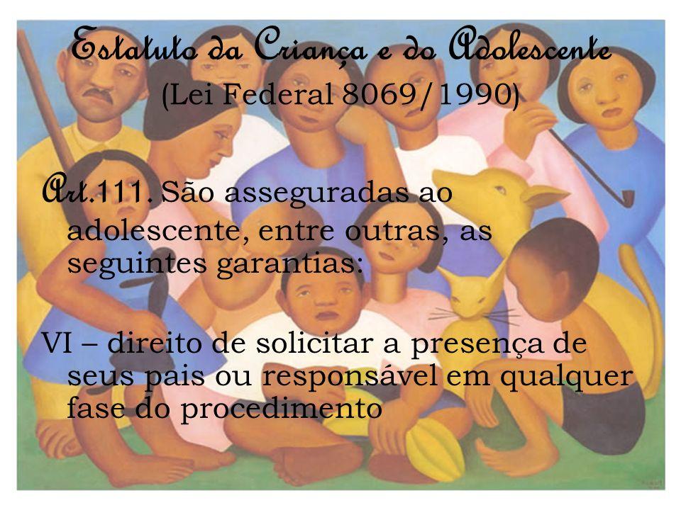 Estatuto da Criança e do Adolescente (Lei Federal 8069/1990) Art.111. São asseguradas ao adolescente, entre outras, as seguintes garantias: VI – direi