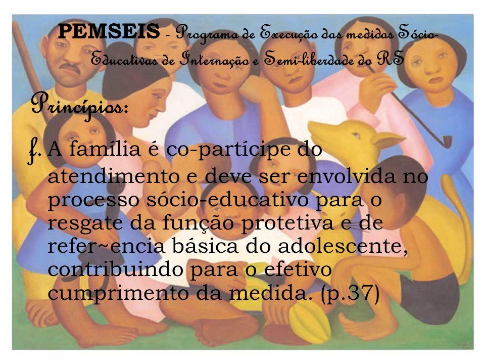PEMSEIS - Programa de Execução das medidas Sócio- Educativas de Internação e Semi-liberdade do RS Princípios: f. A família é co-partícipe do atendimen