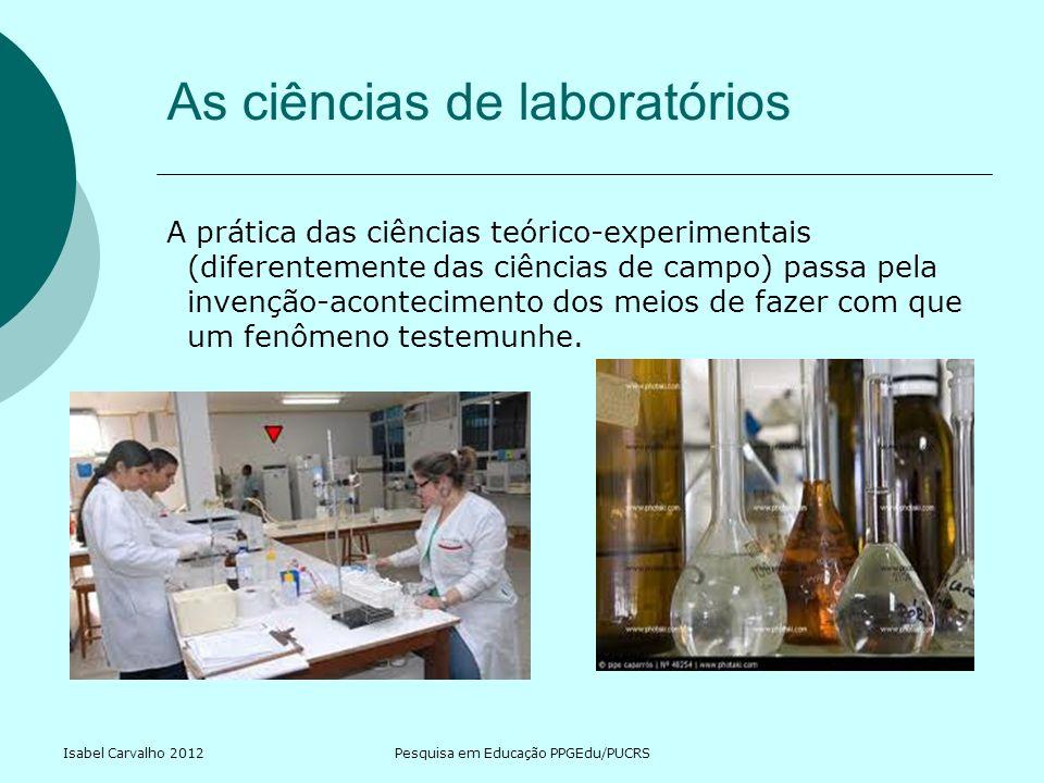 Isabel Carvalho 2012Pesquisa em Educação PPGEdu/PUCRS As ciências de laboratórios A prática das ciências teórico-experimentais (diferentemente das ciê