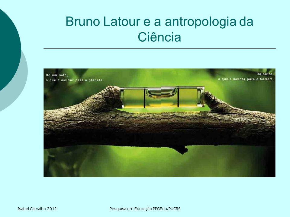 Isabel Carvalho 2012Pesquisa em Educação PPGEdu/PUCRS Bruno Latour e a antropologia da Ciência