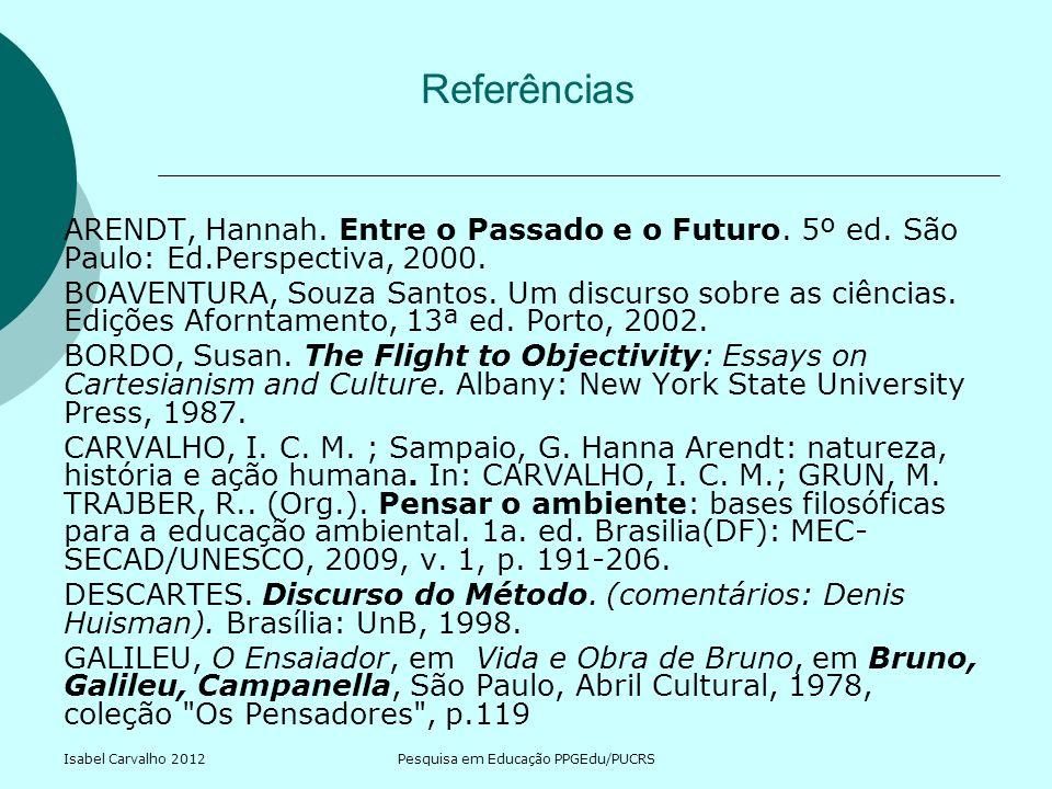 Isabel Carvalho 2012Pesquisa em Educação PPGEdu/PUCRS Referências ARENDT, Hannah. Entre o Passado e o Futuro. 5º ed. São Paulo: Ed.Perspectiva, 2000.