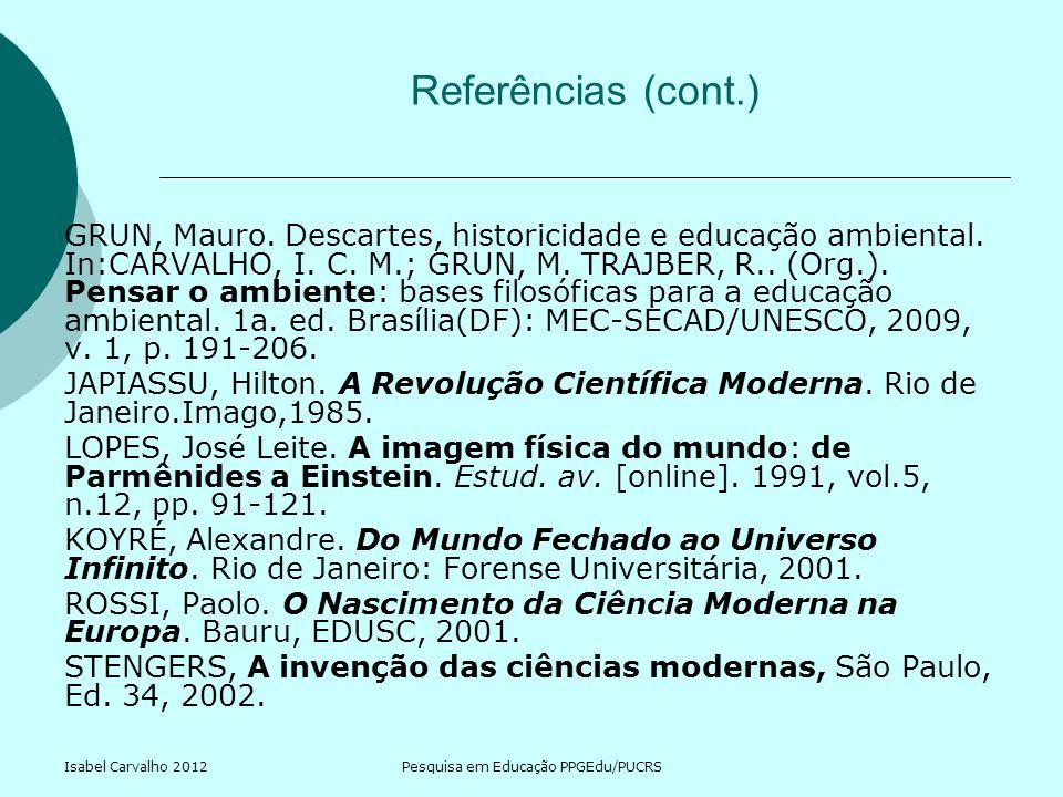 Isabel Carvalho 2012Pesquisa em Educação PPGEdu/PUCRS Referências (cont.) GRUN, Mauro. Descartes, historicidade e educação ambiental. In:CARVALHO, I.