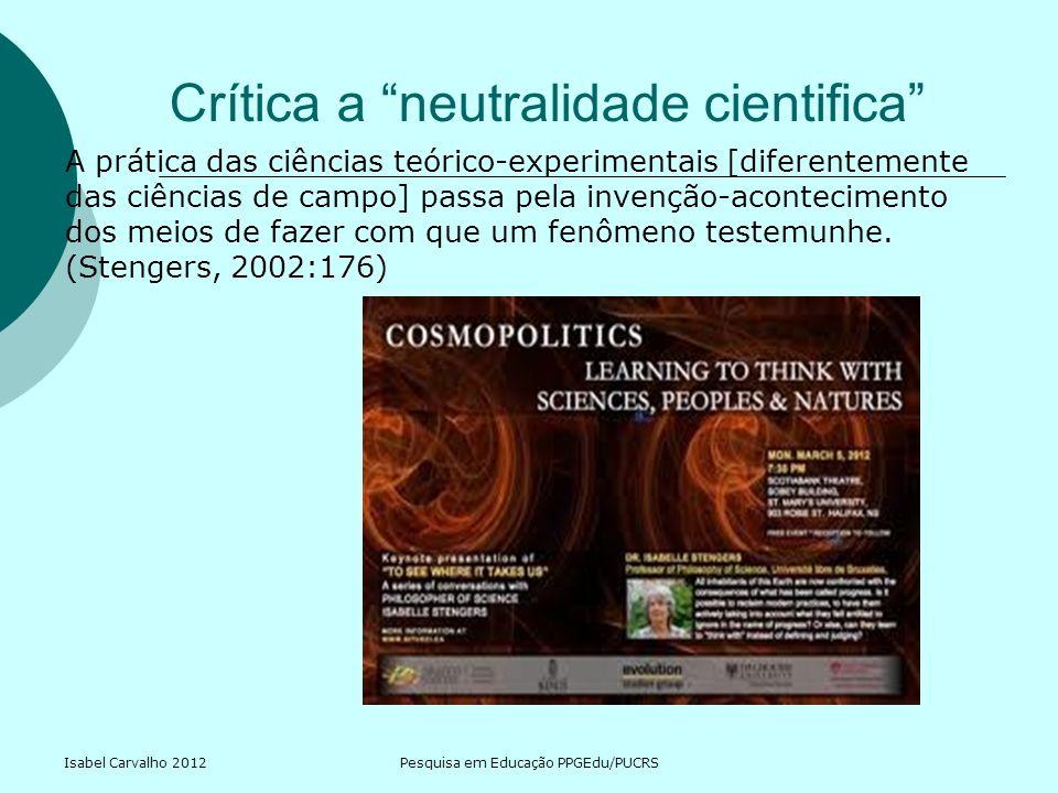 Isabel Carvalho 2012Pesquisa em Educação PPGEdu/PUCRS Crítica a neutralidade cientifica A prática das ciências teórico-experimentais [diferentemente d