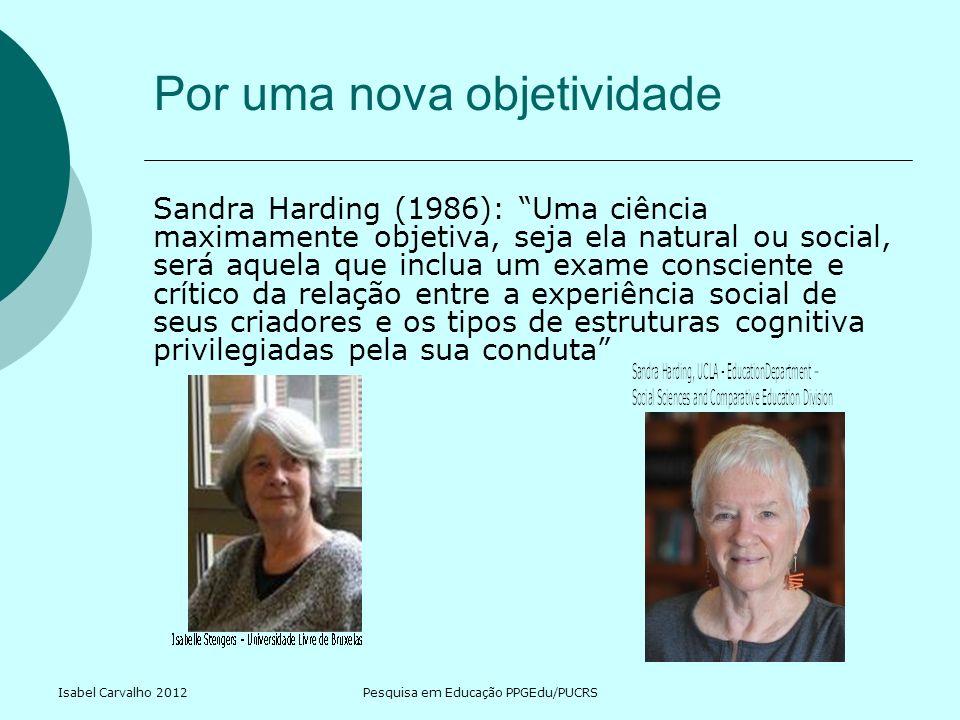 Isabel Carvalho 2012Pesquisa em Educação PPGEdu/PUCRS Por uma nova objetividade Sandra Harding (1986): Uma ciência maximamente objetiva, seja ela natu