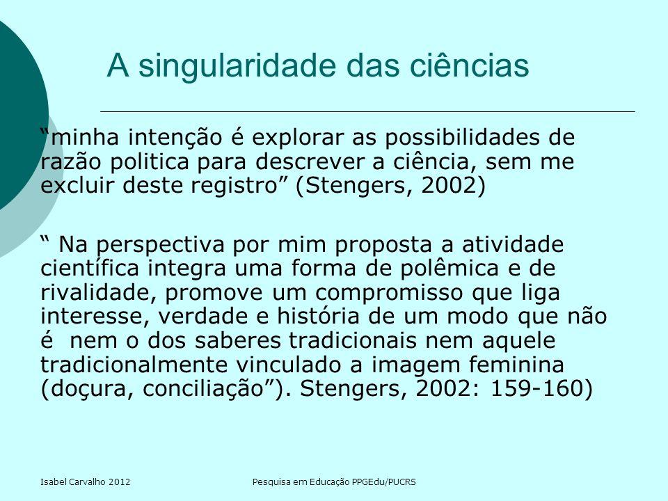 Isabel Carvalho 2012Pesquisa em Educação PPGEdu/PUCRS Uma filosofia da prática científica Stengers (2002) defende a singularidade das ciências preservando a distinção sujeito e objeto, mas a toma como vetor de risco.