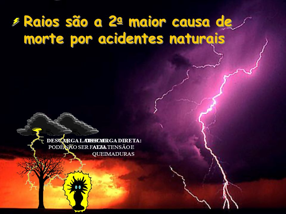 Raios são a 2 a maior causa de morte por acidentes naturais DESCARGA DIRETA: ALTA TENSÃO E QUEIMADURAS DESCARGA LATERAL: PODE NÃO SER FATAL