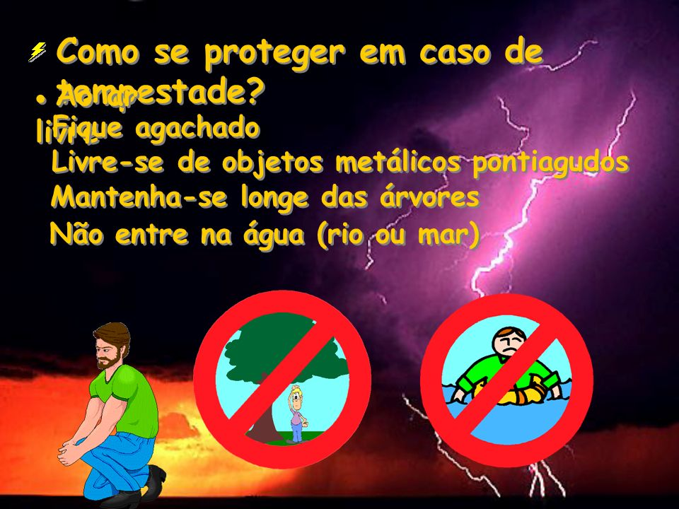 Como se proteger em caso de tempestade? Ao ar livre Fique agachado Livre-se de objetos metálicos pontiagudos Mantenha-se longe das árvores Não entre n