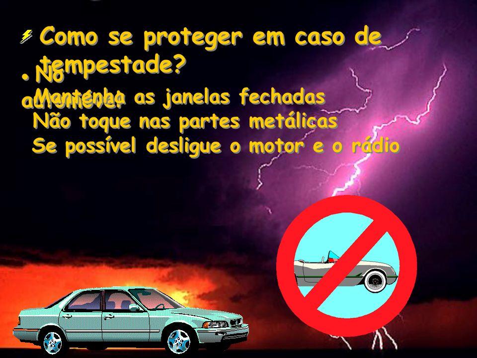 Como se proteger em caso de tempestade? No automóvel Mantenha as janelas fechadas Não toque nas partes metálicas Se possível desligue o motor e o rádi