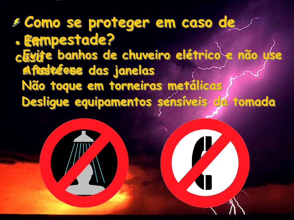 Como se proteger em caso de tempestade? Em casa Evite banhos de chuveiro elétrico e não use o telefone Afaste-se das janelas Não toque em torneiras me