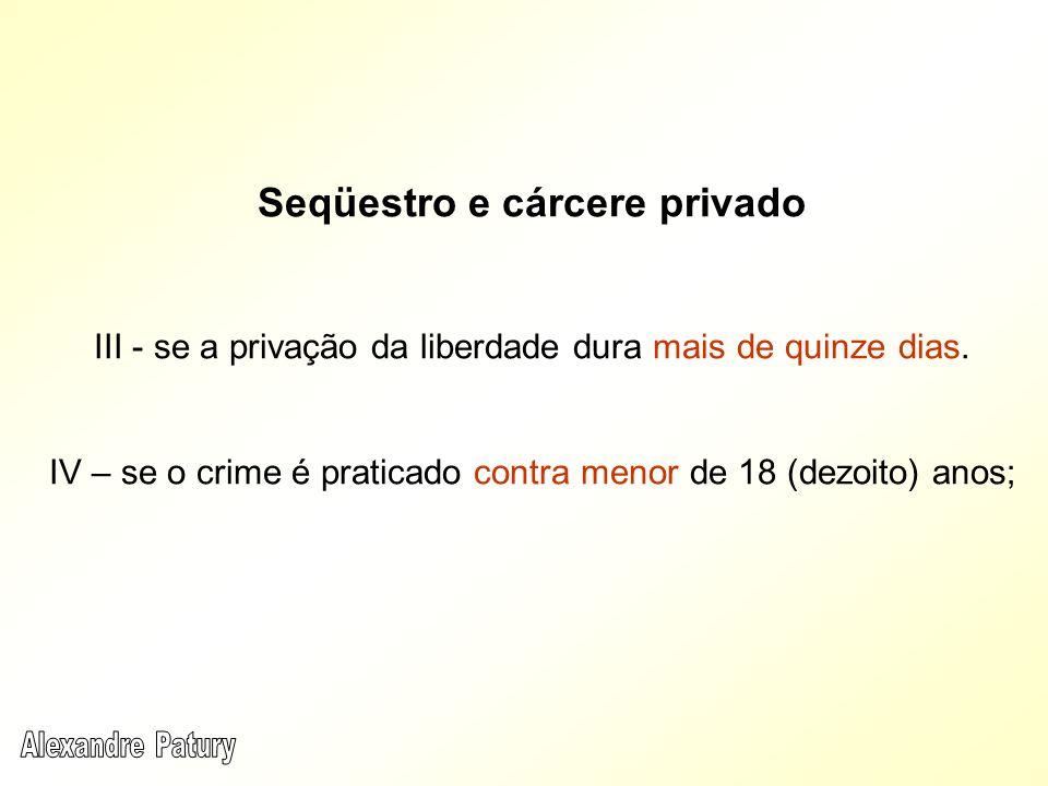 Seqüestro e cárcere privado III - se a privação da liberdade dura mais de quinze dias. IV – se o crime é praticado contra menor de 18 (dezoito) anos;