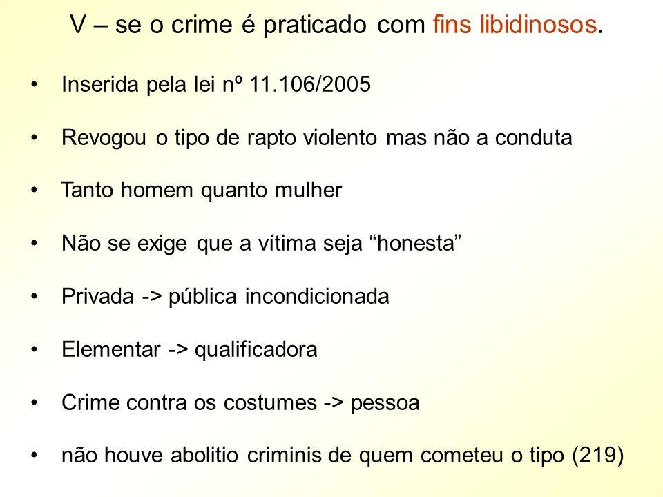 V – se o crime é praticado com fins libidinosos. Inserida pela lei nº 11.106/2005 Revogou o tipo de rapto violento mas não a conduta Tanto homem quant