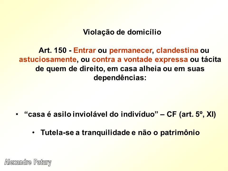 Violação de domicílio Art. 150 - Entrar ou permanecer, clandestina ou astuciosamente, ou contra a vontade expressa ou tácita de quem de direito, em ca
