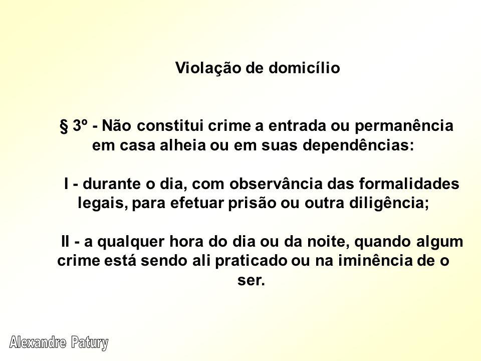 Violação de domicílio § 3º - Não constitui crime a entrada ou permanência em casa alheia ou em suas dependências: I - durante o dia, com observância d