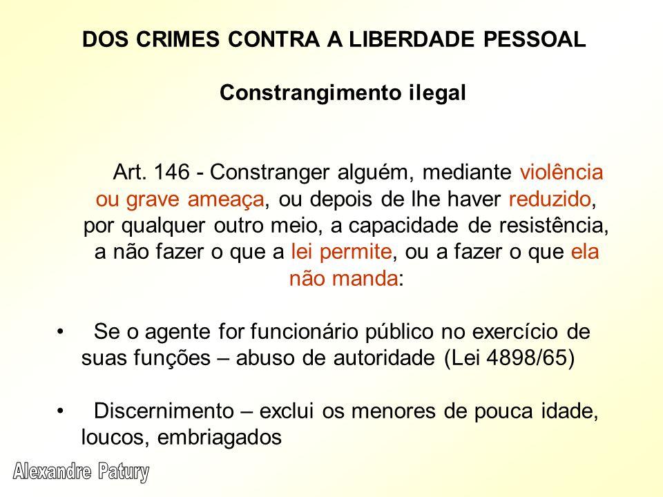 DOS CRIMES CONTRA A LIBERDADE PESSOAL Constrangimento ilegal Art. 146 - Constranger alguém, mediante violência ou grave ameaça, ou depois de lhe haver