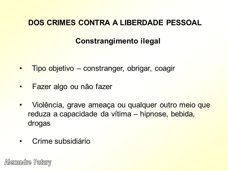 DOS CRIMES CONTRA A LIBERDADE PESSOAL Constrangimento ilegal Tipo objetivo – constranger, obrigar, coagir Fazer algo ou não fazer Violência, grave ame