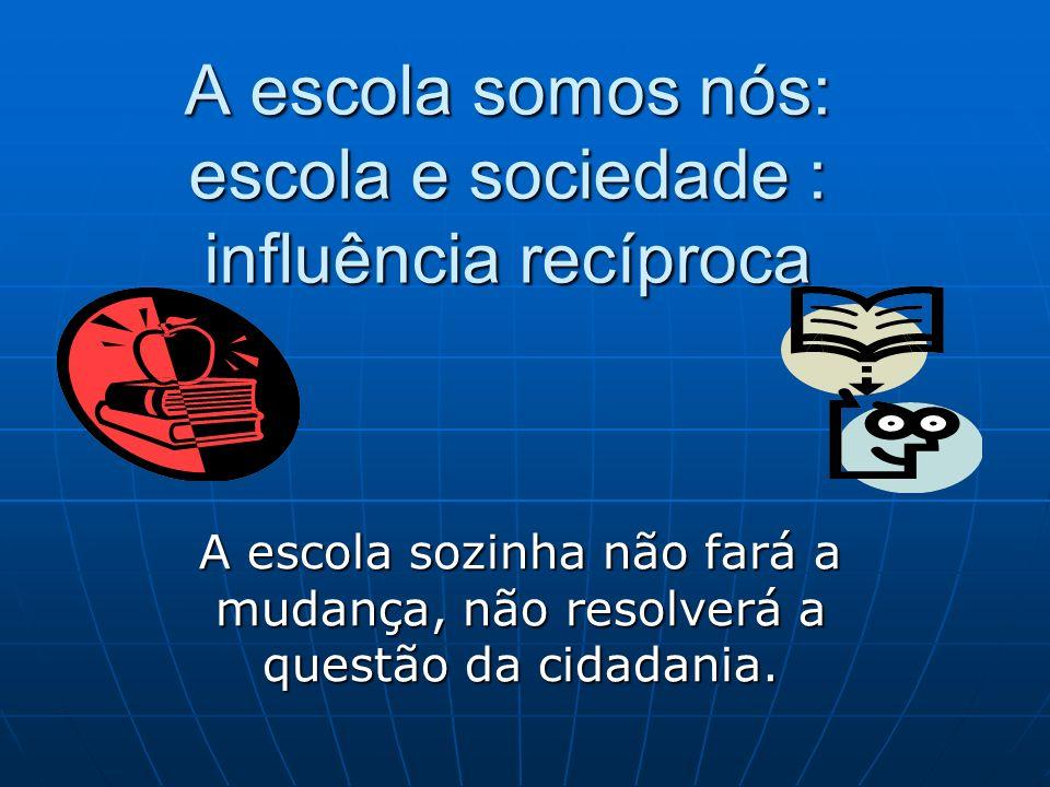A escola somos nós: escola e sociedade : influência recíproca A escola sozinha não fará a mudança, não resolverá a questão da cidadania.